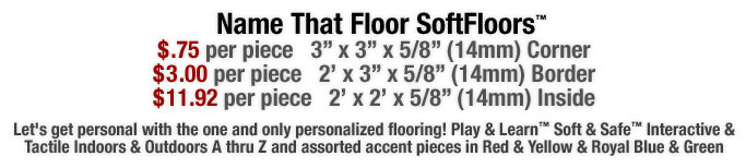 Let's get personal with the one and only personalized flooring! Play & Learn™ Soft & Safe™ Interactive & Tactile Indoors & Outdoors A thru Z and assorted accent pieces in Red & Yellow & Royal Blue & Green