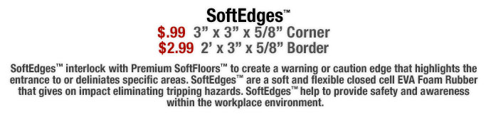SoftEdges™ interlock with Premium SoftFloors™ to create a warning or caution edge that highlights the entrance to or deliniates specific areas. SoftEdges™ are a soft and flexible closed cell EVA Foam Rubber that gives on impact eliminating tripping hazards. SoftEdges™ help to provide safety and awareness  within the workplace environment.