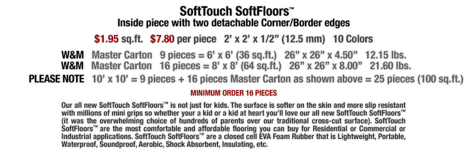 Our all new SoftTouch SoftFloors™ is not just for kids. The surface is softer on the skin and more slip resistant with millions of mini grips so whether your a kid or a kid at heart you?ll love our all new SoftTouch SoftFloors™ (it was the overwhelming choice of hundreds of parents over our traditional cross-cut surface). SoftTouch SoftFloors™ are the most comfortable and affordable flooring you can buy for Residential or Commercial or Industrial applications. SoftTouch SoftFloors™ are a closed cell EVA Foam Rubber that is Lightweight, Portable, Waterproof, Soundproof, Aerobic, Shock Absorbent, Insulating, etc.
